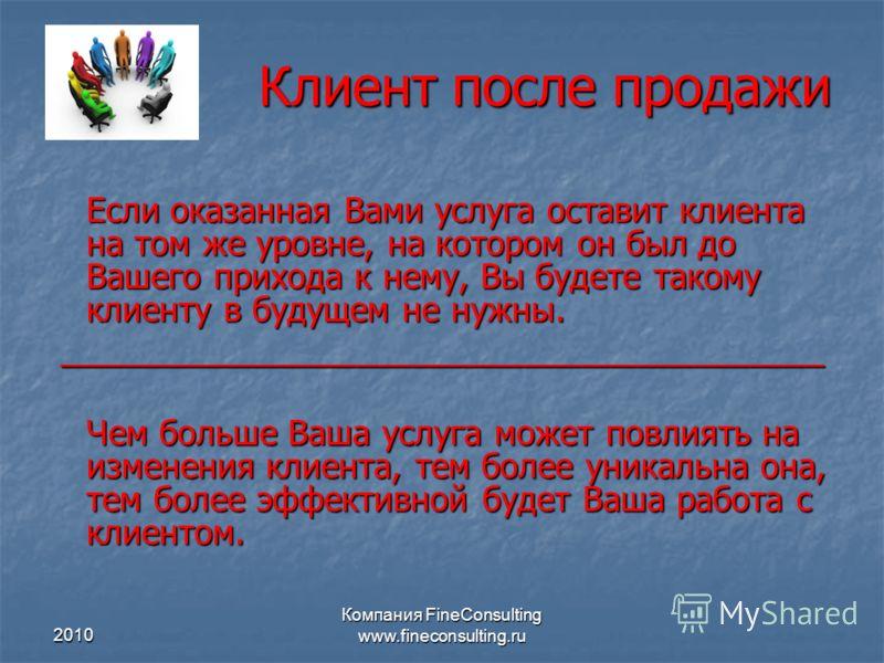 2010 Компания FineConsulting www.fineconsulting.ru Клиент после продажи Если оказанная Вами услуга оставит клиента на том же уровне, на котором он был до Вашего прихода к нему, Вы будете такому клиенту в будущем не нужны. ____________________________