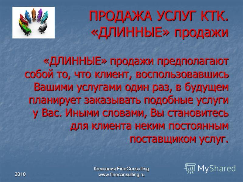2010 Компания FineConsulting www.fineconsulting.ru ПРОДАЖА УСЛУГ КТК. «ДЛИННЫЕ» продажи «ДЛИННЫЕ» продажи предполагают собой то, что клиент, воспользовавшись Вашими услугами один раз, в будущем планирует заказывать подобные услуги у Вас. Иными словам