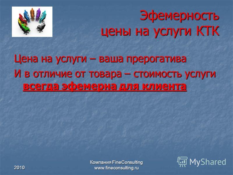 2010 Компания FineConsulting www.fineconsulting.ru Эфемерность цены на услуги КТК Цена на услуги – ваша прерогатива И в отличие от товара – стоимость