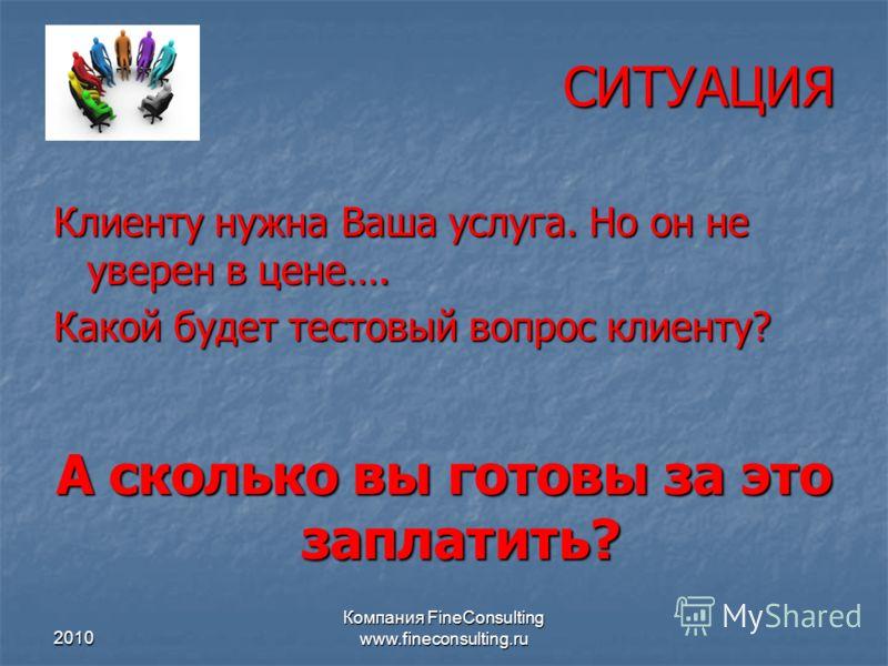 2010 Компания FineConsulting www.fineconsulting.ru СИТУАЦИЯ Клиенту нужна Ваша услуга. Но он не уверен в цене…. Какой будет тестовый вопрос клиенту? А