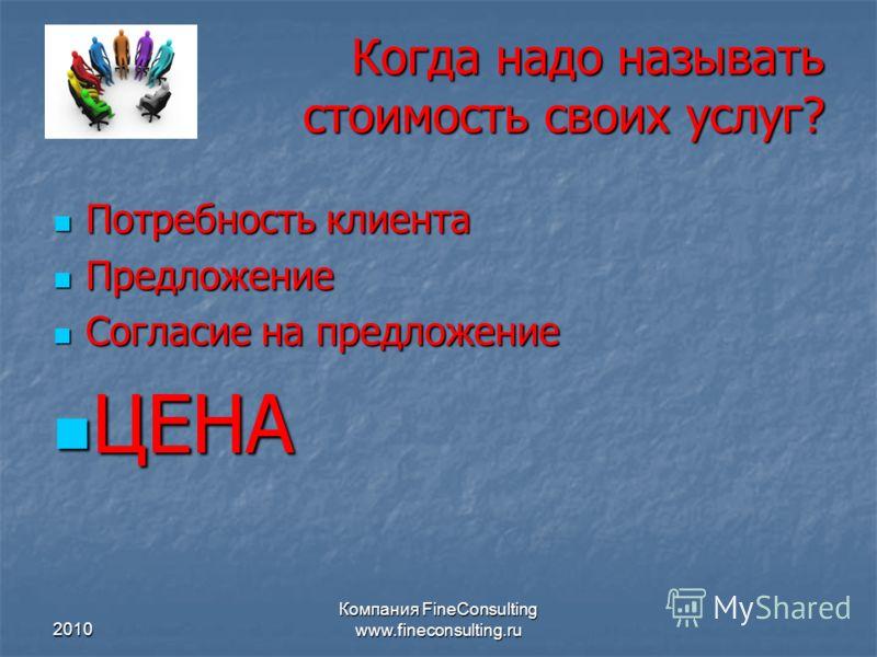2010 Компания FineConsulting www.fineconsulting.ru Когда надо называть стоимость своих услуг? Потребность клиента Потребность клиента Предложение Предложение Согласие на предложение Согласие на предложение ЦЕНА ЦЕНА