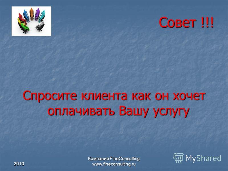 2010 Компания FineConsulting www.fineconsulting.ru Совет !!! Спросите клиента как он хочет оплачивать Вашу услугу