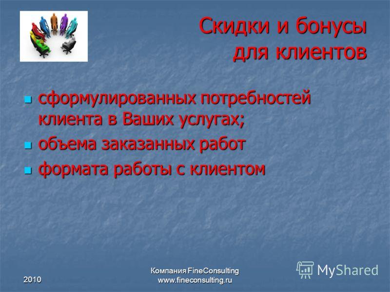 2010 Компания FineConsulting www.fineconsulting.ru Скидки и бонусы для клиентов сформулированных потребностей клиента в Ваших услугах; сформулированных потребностей клиента в Ваших услугах; объема заказанных работ объема заказанных работ формата рабо