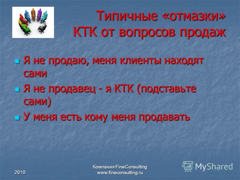 2010 Компания FineConsulting www.fineconsulting.ru Типичные «отмазки» КТК от вопросов продаж Я не продаю, меня клиенты находят сами Я не продаю, меня клиенты находят сами Я не продавец - я КТК (подставьте сами) Я не продавец - я КТК (подставьте сами)