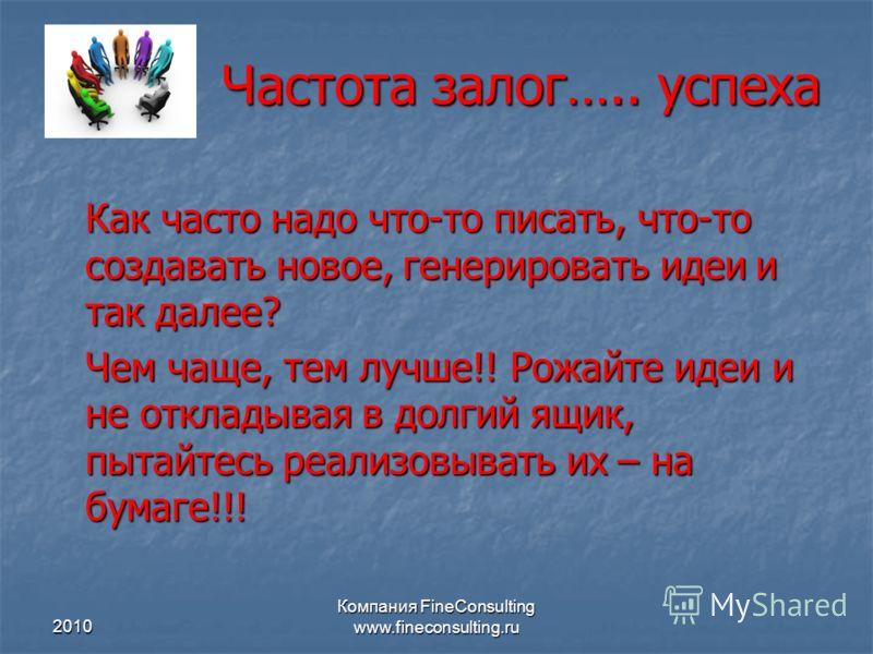 2010 Компания FineConsulting www.fineconsulting.ru Частота залог….. успеха Как часто надо что-то писать, что-то создавать новое, генерировать идеи и так далее? Чем чаще, тем лучше!! Рожайте идеи и не откладывая в долгий ящик, пытайтесь реализовывать