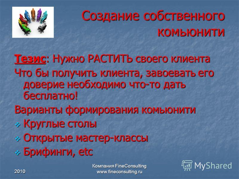 2010 Компания FineConsulting www.fineconsulting.ru Создание собственного комьюнити Тезис: Нужно РАСТИТЬ своего клиента Что бы получить клиента, завоев