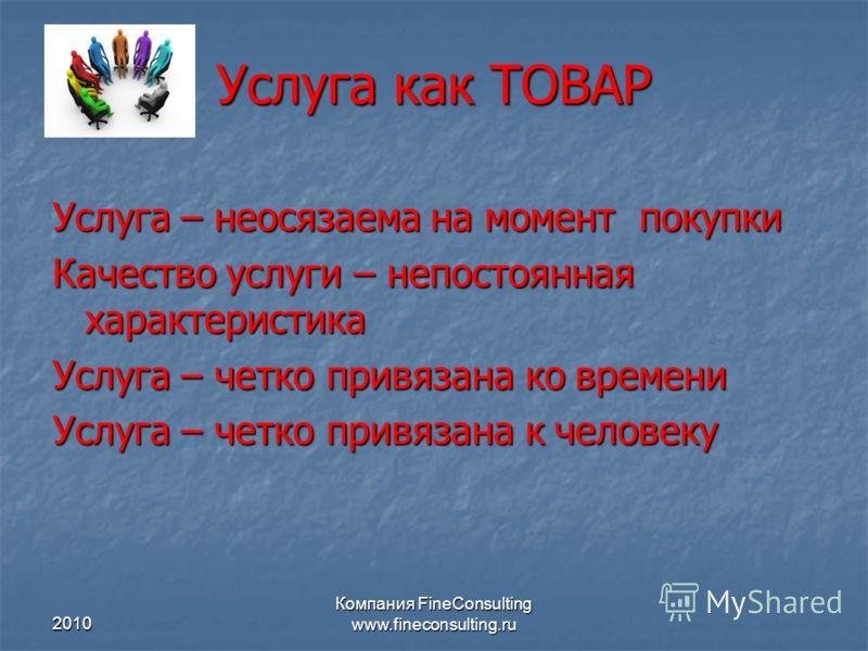 2010 Компания FineConsulting www.fineconsulting.ru Услуга как ТОВАР Услуга – неосязаема на момент покупки Качество услуги – непостоянная характеристик