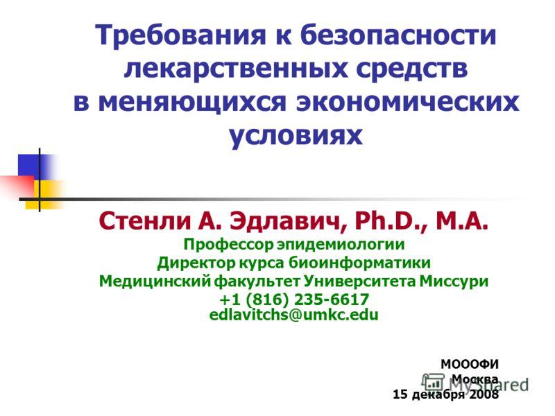 Требования к безопасности лекарственных средств в меняющихся экономических условиях Стенли А. Эдлавич, Ph.D., M.A. Профессор эпидемиологии Директор курса биоинформатики Медицинский факультет Университета Миссури +1 (816) 235-6617 edlavitchs@umkc.edu