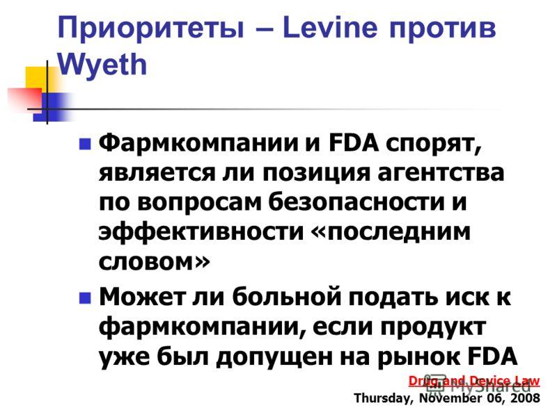 Приоритеты – Levine против Wyeth Фармкомпании и FDA спорят, является ли позиция агентства по вопросам безопасности и эффективности «последним словом» Может ли больной подать иск к фармкомпании, если продукт уже был допущен на рынок FDA Drug and Devic