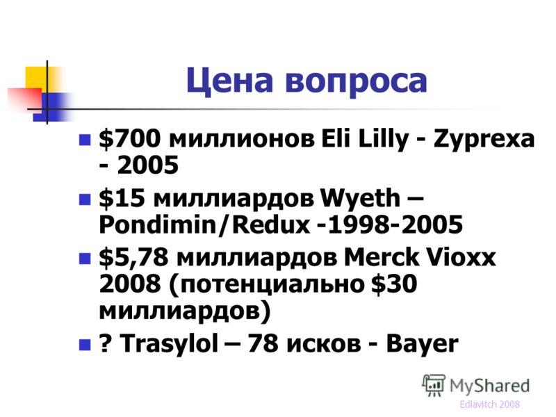 Цена вопроса $700 миллионов Eli Lilly - Zyprexa - 2005 $15 миллиардов Wyeth – Pondimin/Redux -1998-2005 $5,78 миллиардов Merck Vioxx 2008 (потенциально $30 миллиардов) ? Trasylol – 78 исков - Bayer Edlavitch 2008