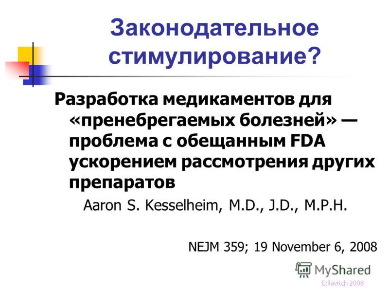 Законодательное стимулирование? Разработка медикаментов для «пренебрегаемых болезней» проблема с обещанным FDA ускорением рассмотрения других препаратов Aaron S. Kesselheim, M.D., J.D., M.P.H. NEJM 359; 19 November 6, 2008 Edlavitch 2008
