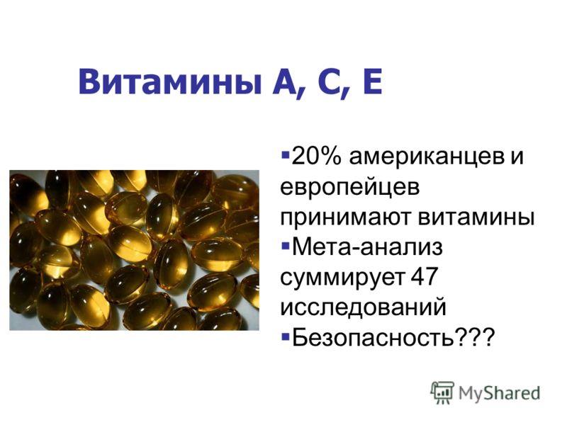 Витамины А, С, Е 20% американцев и европейцев принимают витамины Мета-анализ суммирует 47 исследований Безопасность???