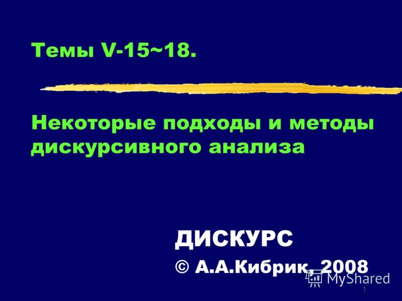 1 Темы V-15~18. Некоторые подходы и методы дискурсивного анализа ДИСКУРС © А.А.Кибрик, 2008