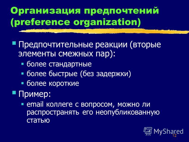 12 Организация предпочтений (preference organization) Предпочтительные реакции (вторые элементы смежных пар): более стандартные более быстрые (без задержки) более короткие Пример: email коллеге с вопросом, можно ли распространять его неопубликованную