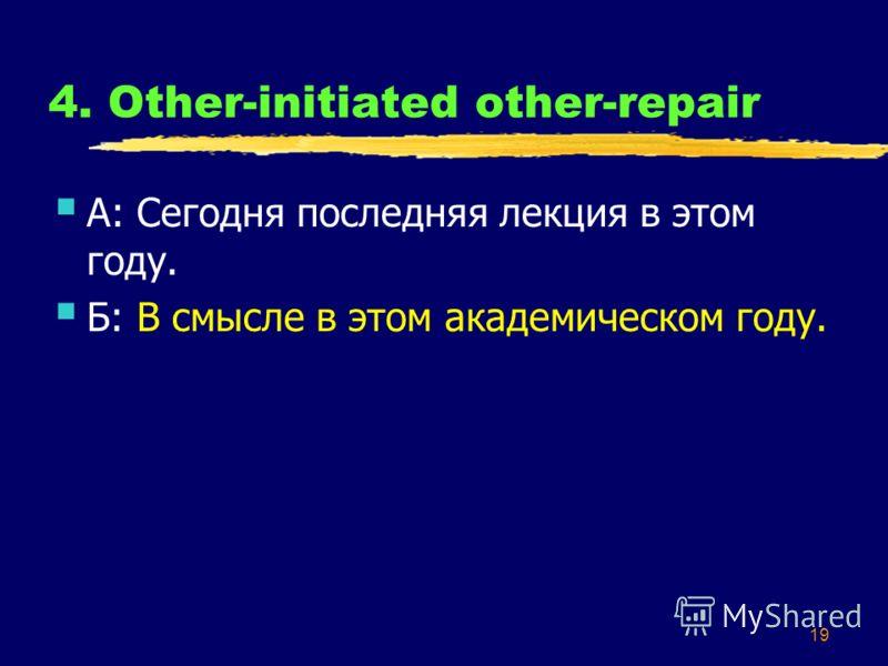 19 4. Other-initiated other-repair А: Сегодня последняя лекция в этом году. Б: В смысле в этом академическом году.