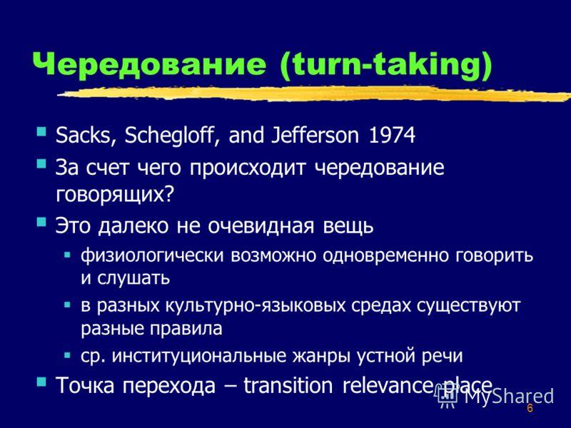 6 Чередование (turn-taking) Sacks, Schegloff, and Jefferson 1974 За счет чего происходит чередование говорящих? Это далеко не очевидная вещь физиологически возможно одновременно говорить и слушать в разных культурно-языковых средах существуют разные