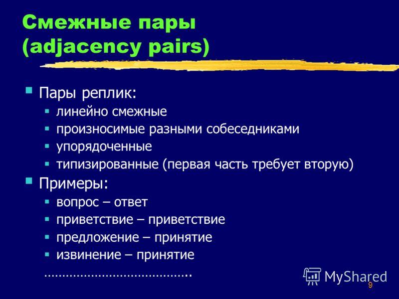 9 Смежные пары (adjacency pairs) Пары реплик: линейно смежные произносимые разными собеседниками упорядоченные типизированные (первая часть требует вторую) Примеры: вопрос – ответ приветствие – приветствие предложение – принятие извинение – принятие