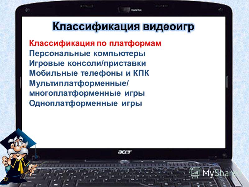Классификация по платформам Персональные компьютеры Игровые консоли/приставки Мобильные телефоны и КПК Мультиплатформенные/ многоплатформенные игры Одноплатформенные игры