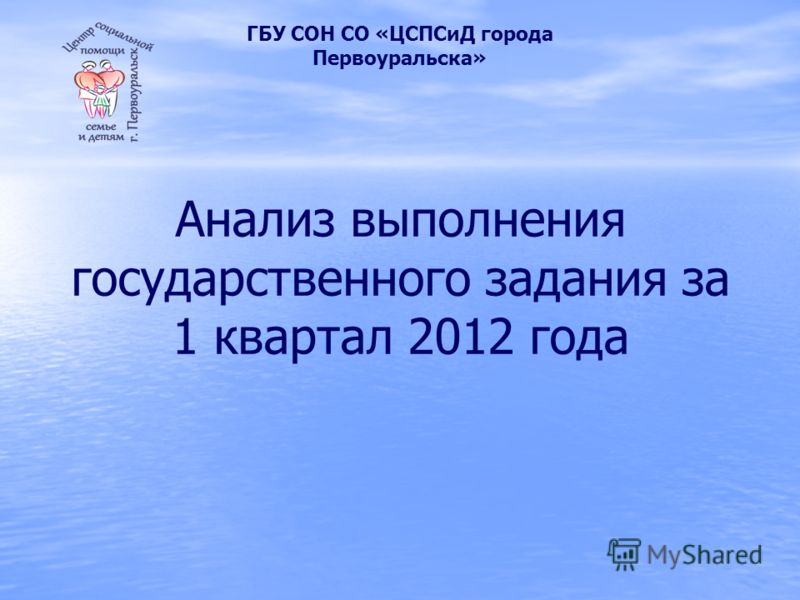 Анализ выполнения государственного задания за 1 квартал 2012 года ГБУ СОН СО «ЦСПСиД города Первоуральска»
