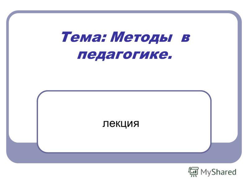 Тема: Методы в педагогике. лекция