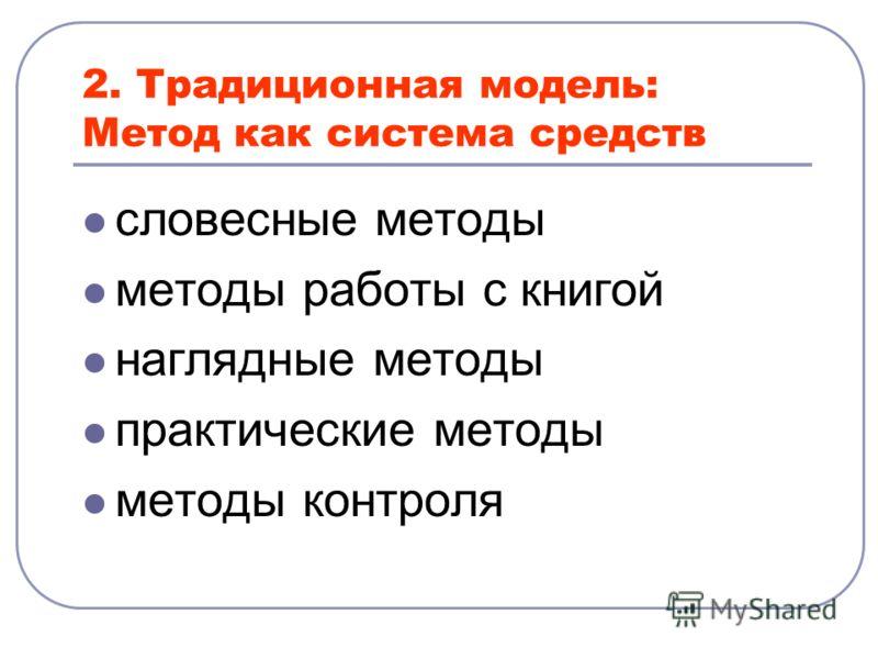2. Традиционная модель: Метод как система средств словесные методы методы работы с книгой наглядные методы практические методы методы контроля