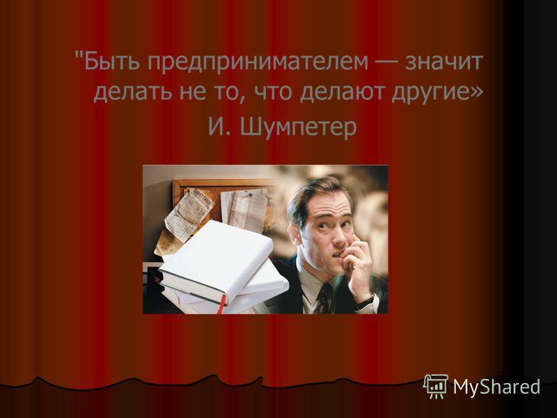 Быть предпринимателем значит делать не то, что делают другие» И. Шумпетер