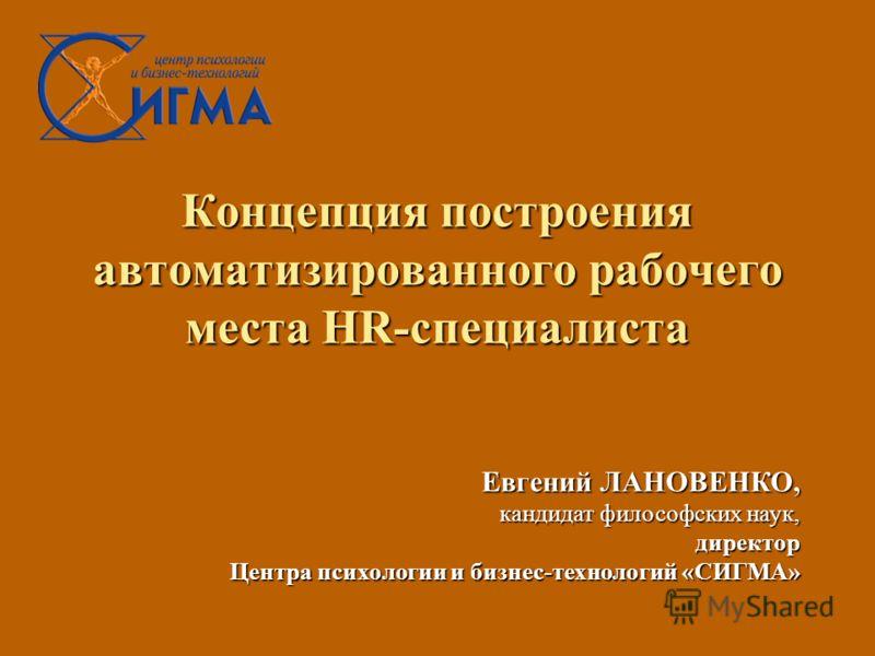 Концепция построения автоматизированного рабочего места HR-специалиста Евгений ЛАНОВЕНКО, кандидат философских наук, директор Центра психологии и бизнес-технологий «СИГМА»