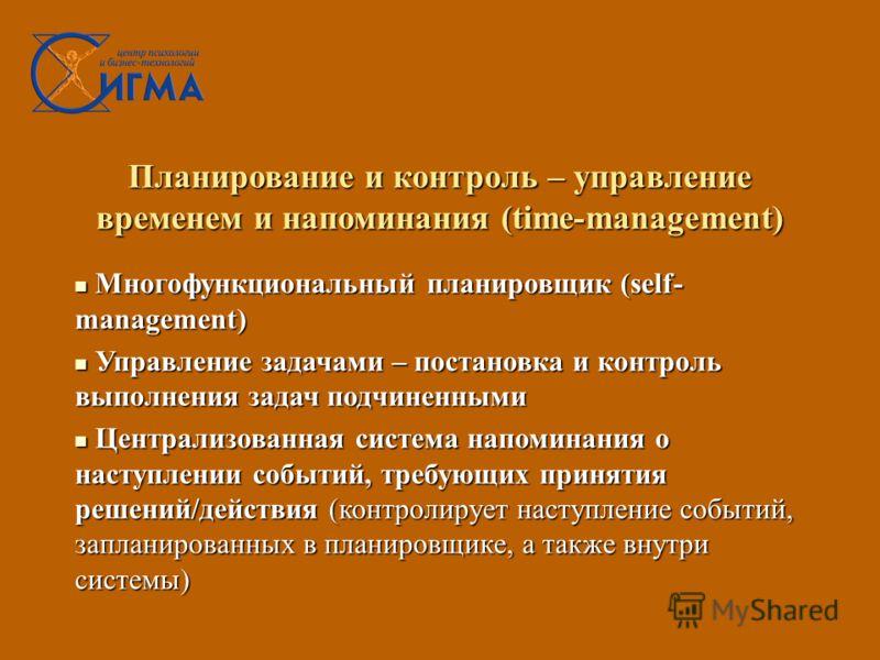 Планирование и контроль – управление временем и напоминания (time-management) Многофункциональный планировщик (self- management) Многофункциональный планировщик (self- management) Управление задачами – постановка и контроль выполнения задач подчиненн