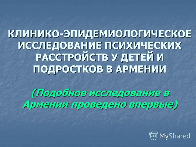 КЛИНИКО-ЭПИДЕМИОЛОГИЧЕСКОЕ ИССЛЕДОВАНИЕ ПСИХИЧЕСКИХ РАССТРОЙСТВ У ДЕТЕЙ И ПОДРОСТКОВ В АРМЕНИИ (Подобное исследование в Армении проведено впервые)