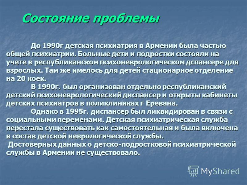 До 1990г детская психиатрия в Армении была частью общей психиатрии. Больные дети и подростки состояли на учете в республиканском психоневрологическом дспансере для взрослых. Там же имелось для детей стационарное отделение на 20 коек. В 1990г. был орг
