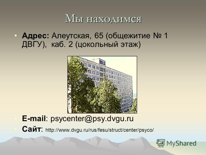Мы находимся Адрес: Алеутская, 65 (общежитие 1 ДВГУ), каб. 2 (цокольный этаж) E-mail: psycenter@psy.dvgu.ru Сайт: http://www.dvgu.ru/rus/fesu/struct/center/psyco/