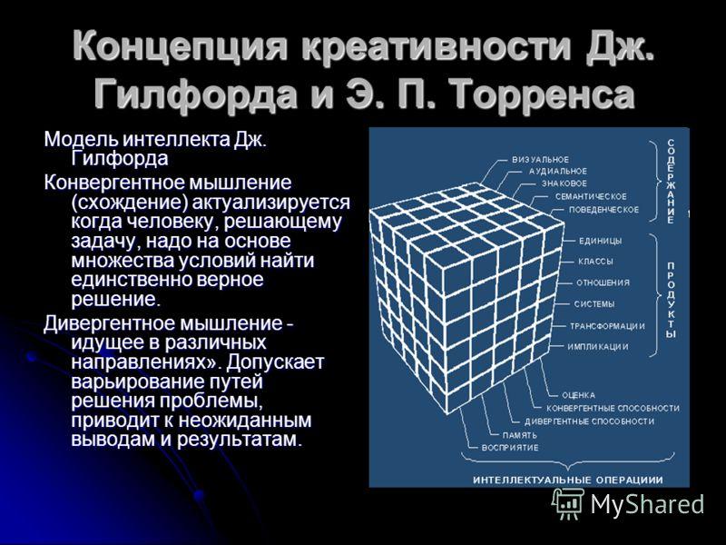 Концепция креативности Дж. Гилфорда и Э. П. Торренса Модель интеллекта Дж. Гилфорда Конвергентное мышление (схождение) актуализируется когда человеку, решающему задачу, надо на основе множества условий найти единственно верное решение. Дивергентное м