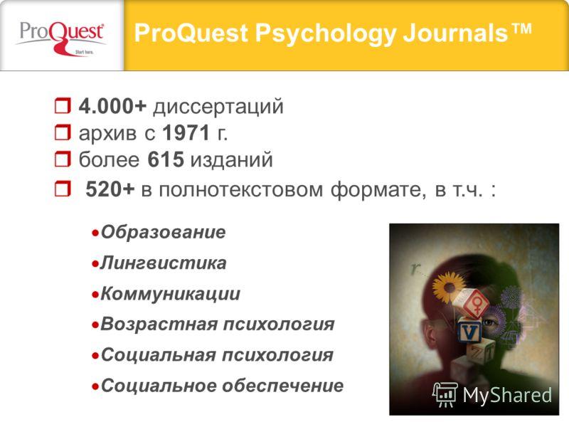 ProQuest Psychology Journals 4.000+ диссертаций архив с 1971 г. более 615 изданий 520+ в полнотекстовом формате, в т.ч. : Образование Лингвистика Коммуникации Возрастная психология Социальная психология Социальное обеспечение