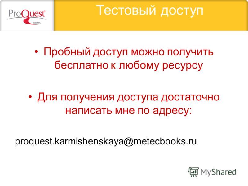 Тестовый доступ Пробный доступ можно получить бесплатно к любому ресурсу Для получения доступа достаточно написать мне по адресу: proquest.karmishenskaya@metecbooks.ru
