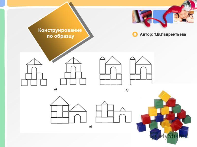 Конструирование по образцу Автор: Т.В.Лаврентьева
