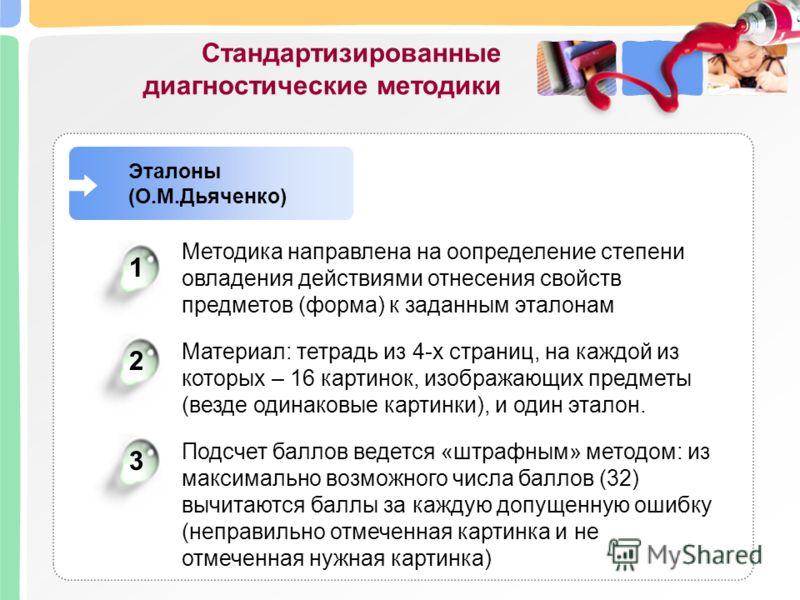 Эталоны (О.М.Дьяченко) Методика направлена на оопределение степени овладения действиями отнесения свойств предметов (форма) к заданным эталонам 12 Материал: тетрадь из 4-х страниц, на каждой из которых – 16 картинок, изображающих предметы (везде один