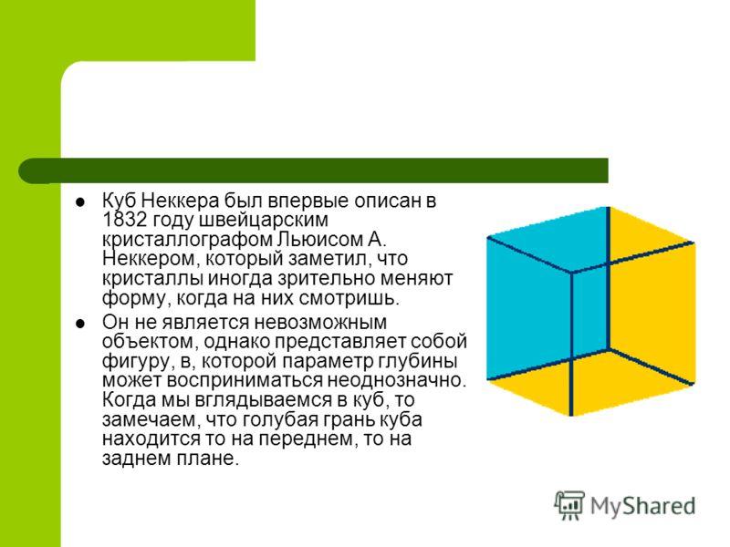 Куб Неккера был впервые описан в 1832 году швейцарским кристаллографом Льюисом А. Неккером, который заметил, что кристаллы иногда зрительно меняют фор