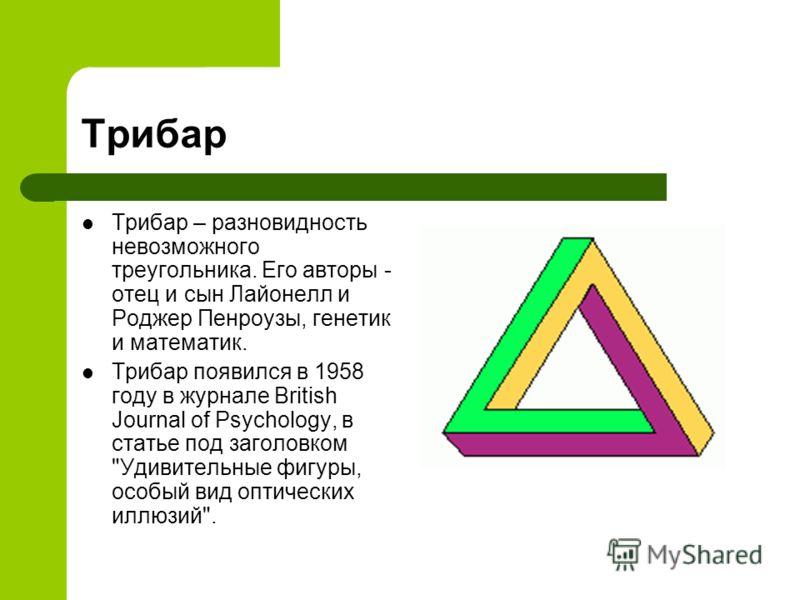 Трибар Трибар – разновидность невозможного треугольника. Его авторы - отец и сын Лайонелл и Роджер Пенроузы, генетик и математик. Трибар появился в 19