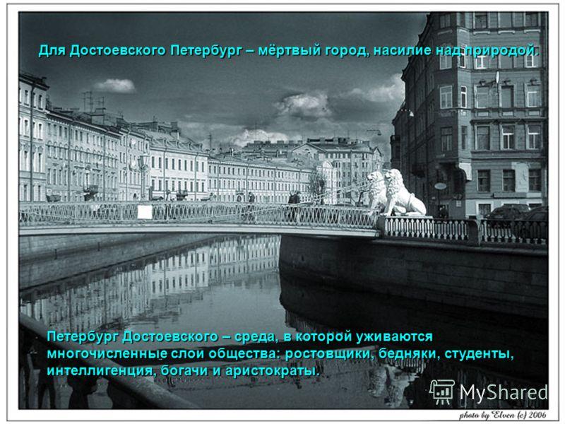 Для Достоевского Петербург – мёртвый город, насилие над природой. Петербург Достоевского – среда, в которой уживаются многочисленные слои общества: ростовщики, бедняки, студенты, интеллигенция, богачи и аристократы.