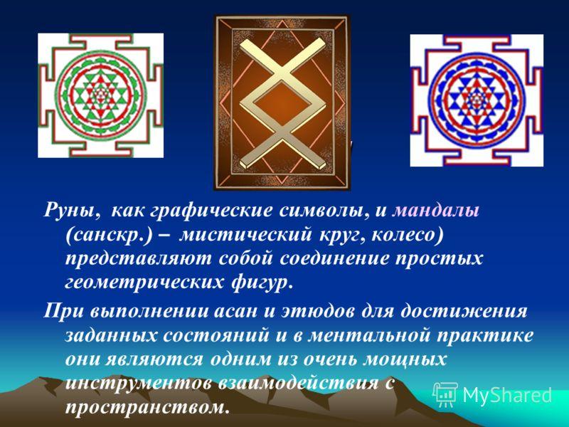 Руны и Руны и Руны, как графические символы, и мандалы ( санскр.) – мистический круг, колесо ) представляют собой соединение простых геометрических фигур. При выполнении асан и этюдов для достижения заданных состояний и в ментальной практике они явля