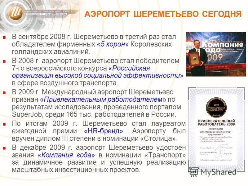 АЭРОПОРТ ШЕРЕМЕТЬЕВО СЕГОДНЯ В сентябре 2008 г. Шереметьево в третий раз стал обладателем фирменных «5 корон» Королевских голландских авиалиний. В 2008 г. аэропорт Шереметьево стал победителем 7-го всероссийского конкурса «Российская организация высо