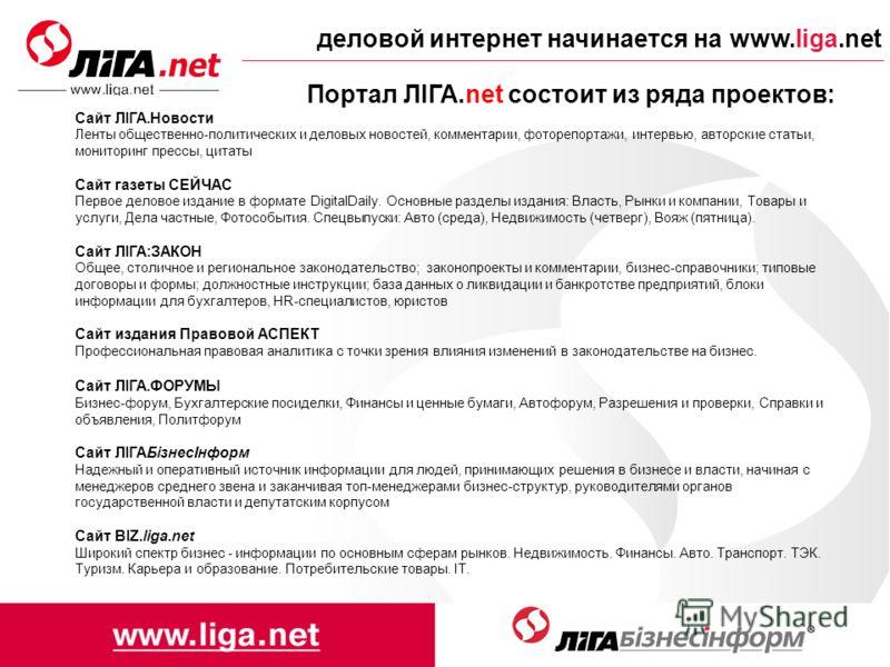 деловой интернет начинается на www.liga.net Портал ЛІГА.net состоит из ряда проектов: Сайт ЛІГА.Новости Ленты общественно-политических и деловых новостей, комментарии, фоторепортажи, интервью, авторские статьи, мониторинг прессы, цитаты Сайт газеты С