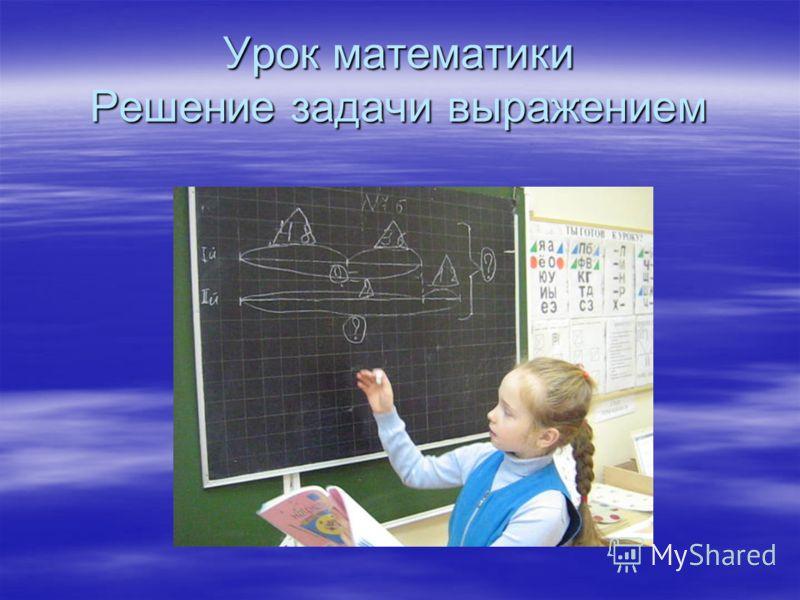 Урок математики Решение задачи выражением