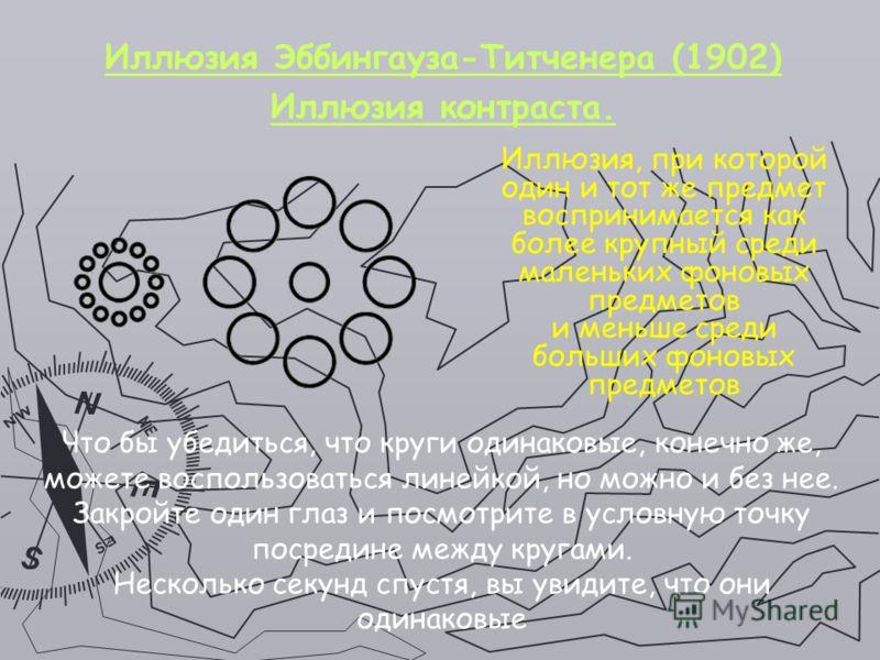 Иллюзия Эббингауза-Титченера (1902) Иллюзия контраста. Иллюзия, при которой один и тот же предмет воспринимается как более крупный среди маленьких фоновых предметов и меньше среди больших фоновых предметов Что бы убедиться, что круги одинаковые, коне