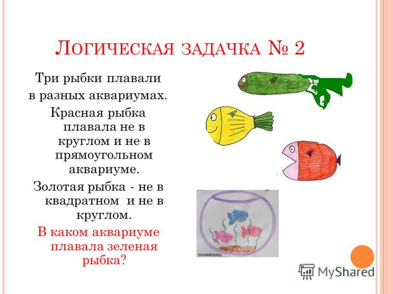 Л ОГИЧЕСКАЯ ЗАДАЧКА 2 Три рыбки плавали в разных аквариумах. Красная рыбка плавала не в круглом и не в прямоугольном аквариуме. Золотая рыбка - не в квадратном и не в круглом. В каком аквариуме плавала зеленая рыбка?