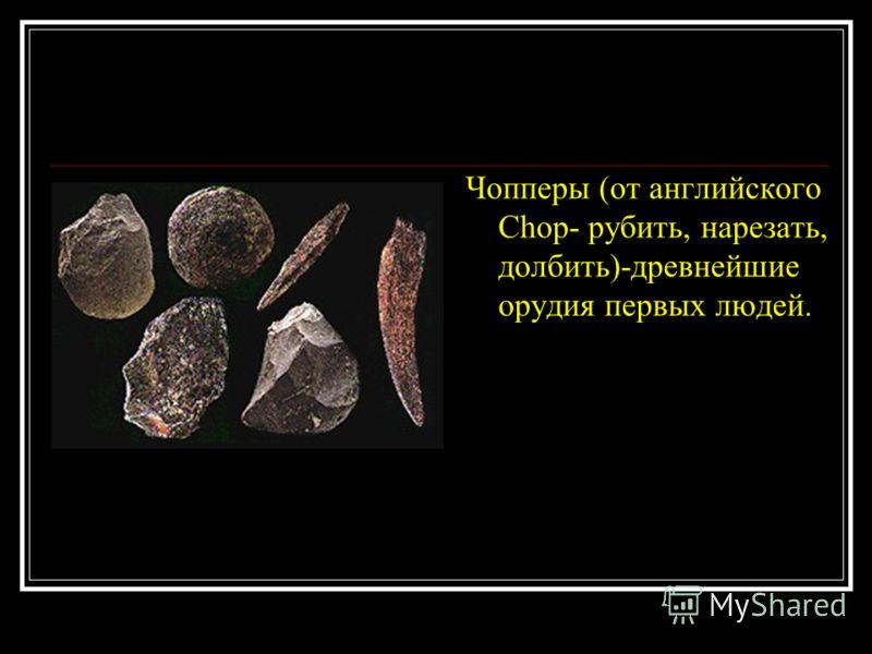Чопперы (от английского Chop- рубить, нарезать, долбить)-древнейшие орудия первых людей.