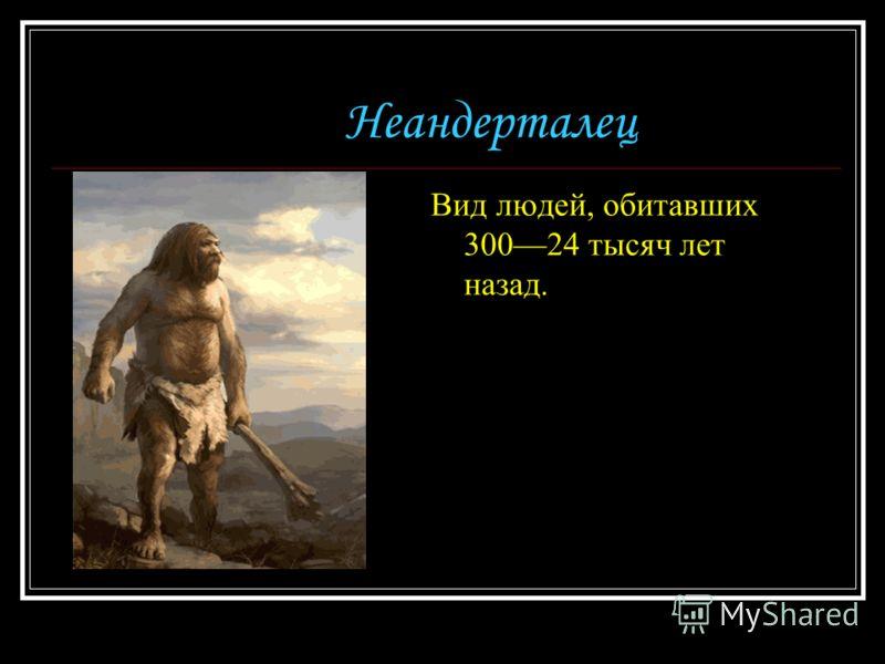 Неандерталец Вид людей, обитавших 30024 тысяч лет назад.