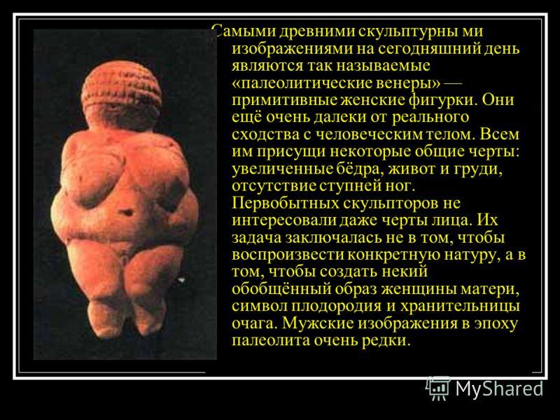 Самыми древними скульптурны ми изображениями на сегодняшний день являются так называемые «палеолитические венеры» примитивные женские фигурки. Они ещё очень далеки от реального сходства с человеческим телом. Всем им присущи некоторые общие черты: уве