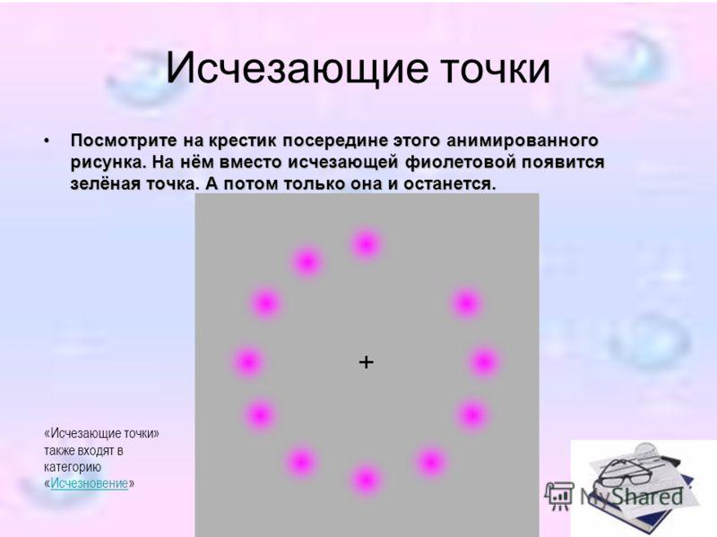 Исчезающие точки Посмотрите на крестик посередине этого анимированного рисунка. На нём вместо исчезающей фиолетовой появится зелёная точка. А потом только она и останется. «Исчезающие точки» также входят в категорию «Исчезновение»