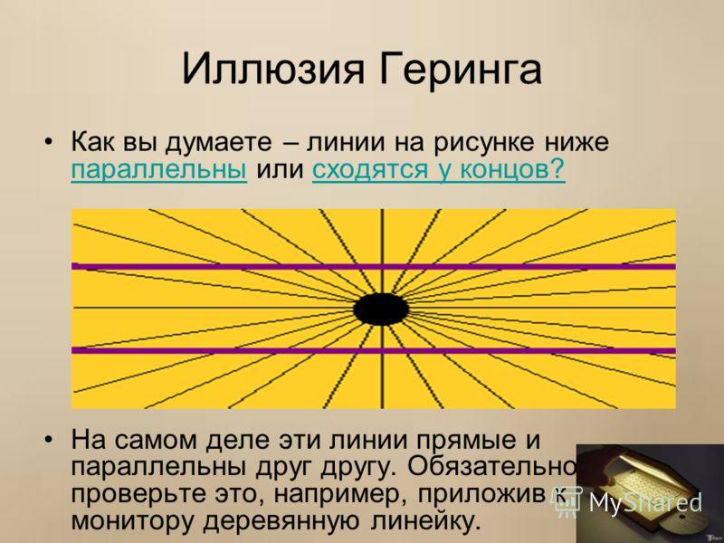 Иллюзия Геринга Как вы думаете – линии на рисунке ниже параллельны или сходятся у концов? параллельнысходятся у концов? На самом деле эти линии прямые и параллельны друг другу. Обязательно проверьте это, например, приложив к монитору деревянную линей